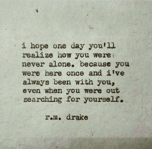 Being Alone, Drake, and Hope: i hope one day you'l1  realize how you were  never alone. because you  were here once and ilve  always been with you,  even when you were out  searching for yourself.  rem. drake