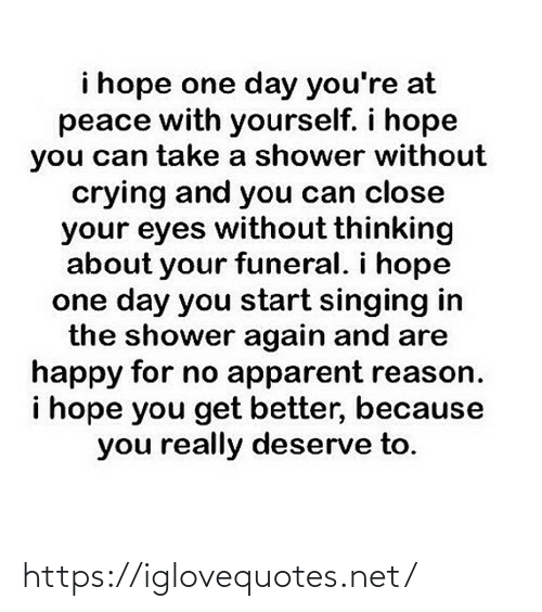 Crying, Shower, and Singing: i hope one day you're at  peace with yourself. i hope  you can take a shower without  crying and you can close  your eyes without thinking  about your funeral. i hope  one day you start singing in  the shower again and are  happy for no apparent reason.  i hope you get better, because  you really deserve to. https://iglovequotes.net/