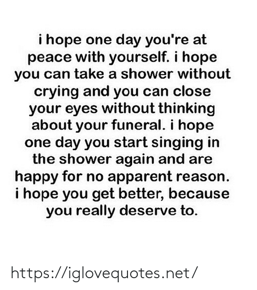 close: i hope one day you're at  peace with yourself. i hope  you can take a shower without  crying and you can close  your eyes without thinking  about your funeral. i hope  one day you start singing in  the shower again and are  happy for no apparent reason.  i hope you get better, because  you really deserve to. https://iglovequotes.net/