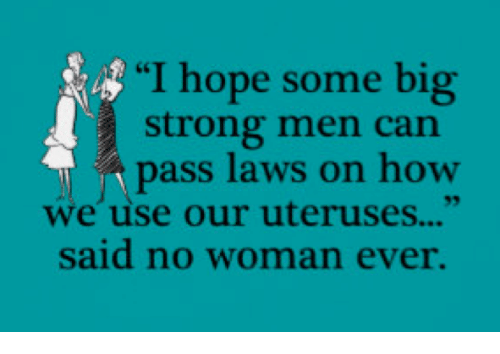"Passe: ""I hope some big  strong men can  pass laws on how  we use our uteruses...""  said no woman ever."
