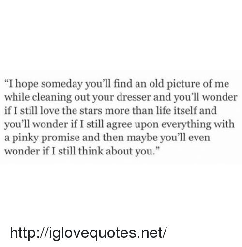 """old picture: """"I hope someday you'll find an old picture of me  while cleaning out your dresser and you'll wonder  if I still love the stars more than life itself and  you'll wonder if I still agree upon everything with  a pinky promise and then maybe you'll even  wonder if I still think about you.""""  3 http://iglovequotes.net/"""