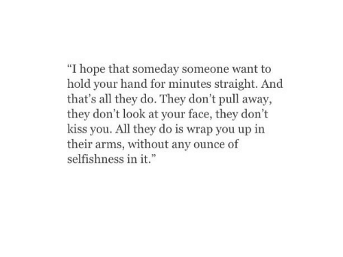 "Kiss, Hope, and Selfishness: ""I hope that someday someone want to  hold your hand for minutes straight. And  that's all they do. They don't pull away,  they don't look at your face, they don't  kiss you. All they do is wrap you up in  their arms, without any ounce of  selfishness in it."""