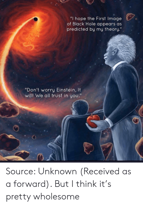 "Black, Einstein, and Image: ""I hope the First Image  of Black Hole appears as  predicted by my theory.""  ""Don't worry Einstein, It  will! We all trust in you."" Source: Unknown (Received as a forward). But I think it's pretty wholesome"
