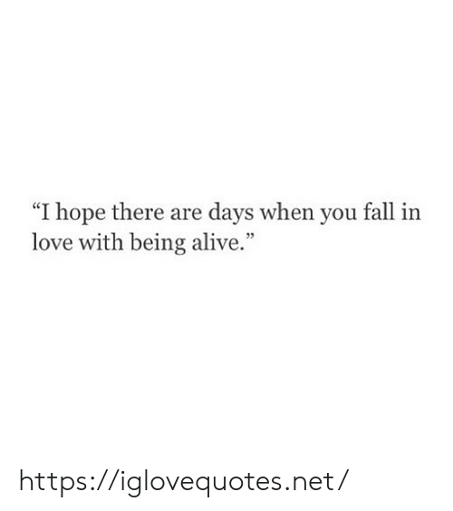 """fall in love with: """"I hope there are days when you fall in  love with being alive."""" https://iglovequotes.net/"""