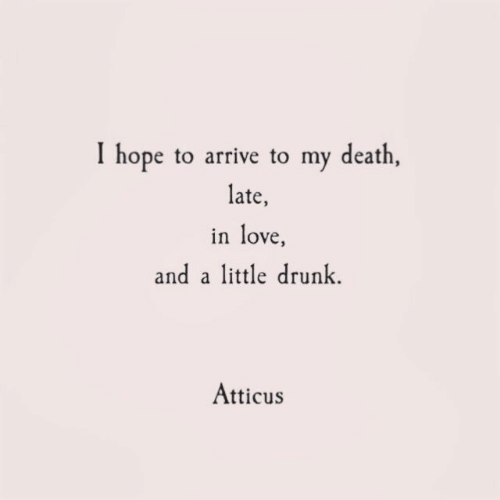 Drunk, Love, and Death: I hope to arrive to my death  late,  in love  and a little drunk  Atticus