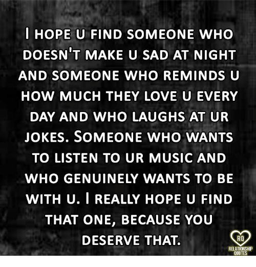 Love, Memes, and Music: I HOPE U FIND SOMEONE WHO  DOESN'T MAKE U SAD AT NIGHT  AND SOMEONE WHO REMINDS U  HOW MUCH THEY LOVE U EVERY  DAY AND WHO LAUGHS AT UR  JOKES. SOMEONE WHO WANTS  TO LISTEN TO UR MUSIC AND  WHO GENUINELY WANTS TO BE  WITH U. I REALLY HOPE U FIND  THAT ONE, BECAUSE YOUU  DESERVE THAT.  RQ  RELATIONSHP  QUOTES