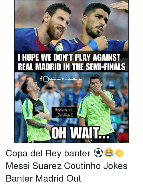 Finals, Football, and Memes: I HOPE WE DON'T PLAY AGAINST  REAL MADRID IN THE SEMI-FINALS  f OMarcos Fussbaliloke  football  OH WAIT Copa del Rey banter ⚽️😂👏 Messi Suarez Coutinho Jokes Banter Madrid Out