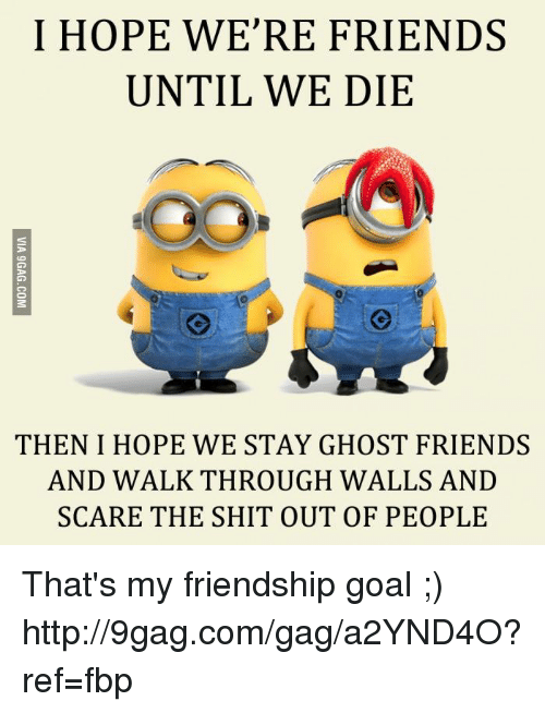 walkthrough: I HOPE WE'RE FRIENDS  UNTIL WE DIE  THEN I HOPE WE STAY GHOST FRIENDS  AND WALKTHROUGH WALLS AND  SCARE THE SHIT OUT OF PEOPLE That's my friendship goal ;) http://9gag.com/gag/a2YND4O?ref=fbp