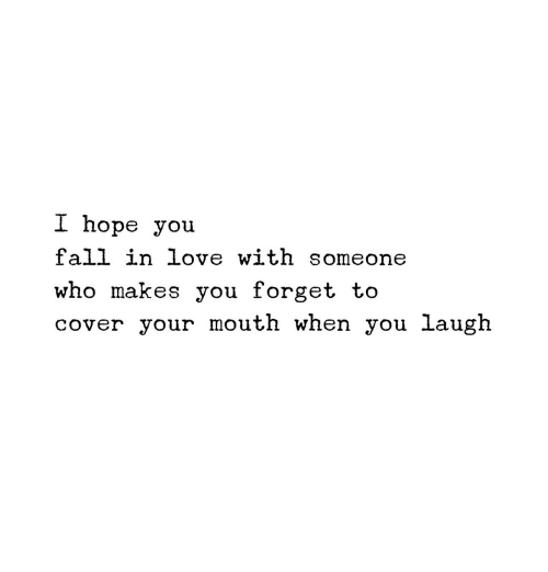 Fall, Love, and Hope: I hope you  fall in love with someone  who makes you forget to  cover your mouth when you laugh