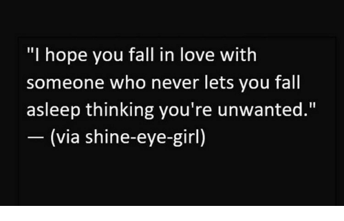 """Fall, Love, and Girl: """"I hope you fall in love with  someone who never lets you fall  asleep thinking you're unwanted.""""  (via shine-eye-girl)"""