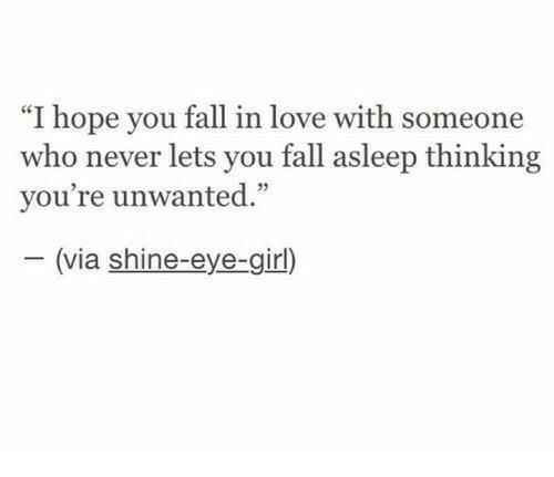 """Fall, Love, and Girl: """"I hope you fall in love with someone  who never lets you fall asleep thinking  vou're unwanted  35  (via shine-eye-girl)"""