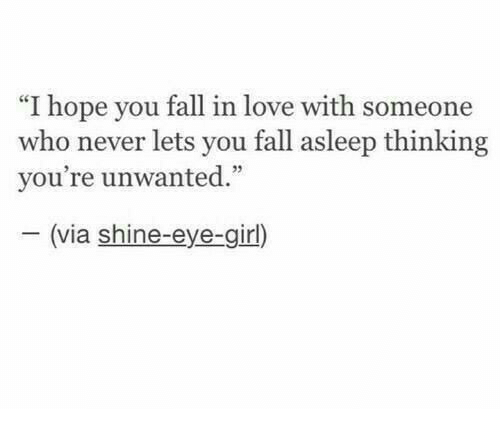 """Fall, Love, and Girl: """"I hope you fall in love with someone  who never lets you fall asleep thinking  vou're unwanted""""  35  (via shine-eye-girl)"""