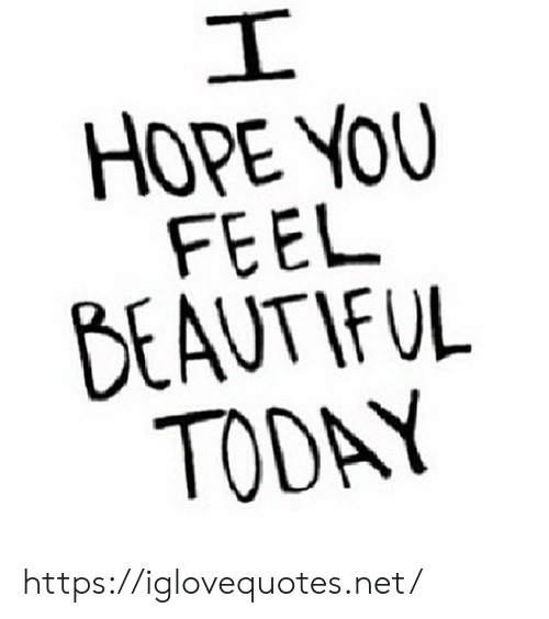 Beautiful, Today, and Hope: I  HOPE YOU  FEEL  BEAUTIFUL  TODAY https://iglovequotes.net/