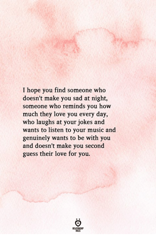 Love, Music, and Guess: I hope you find someone who  doesn't make you sad at night,  someone who reminds you how  much they love you every day,  who laughs at your jokes and  wants to listen to your music and  genuinely wants to be with you  and doesn't make you second  guess their love for you.