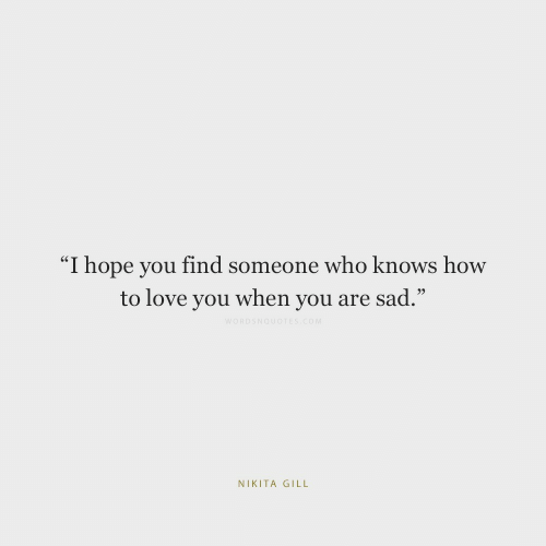 """Love, How To, and Sad: """"I hope you find someone who knows how  to love you when you are sad.""""  WORDSNOUOTES cOM  NIKITA GILL"""
