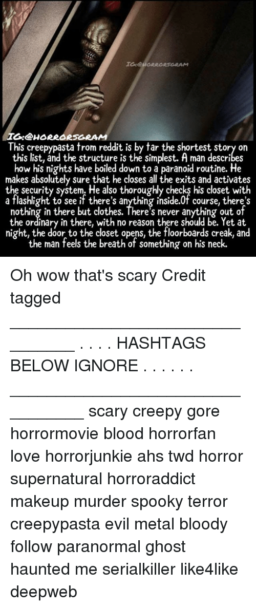 necking: I:@HORRORSGRAM  This creepypasta trom reddit is by tar the shortest story on  this list, and the structure is the simplest. A man describes  how his nights have boiled down to a paranoid routine. He  makes absolutely sure that he closes all the exits and activates  the security system. He also thoroughly checks his closet with  a flashlight to see if there's anything inside.0f course, there's  nothing in there but clothes. There's never anything out of  the ordinary in there, with no reason there should be. Yet at  night, the door to the closet opens, the floorboards creak, and  the man feels the breath of something on his neck. Oh wow that's scary Credit tagged ________________________________ . . . . HASHTAGS BELOW IGNORE . . . . . . _________________________________ scary creepy gore horrormovie blood horrorfan love horrorjunkie ahs twd horror supernatural horroraddict makeup murder spooky terror creepypasta evil metal bloody follow paranormal ghost haunted me serialkiller like4like deepweb