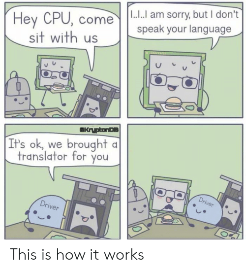 Sorry, Translator, and How: I...I am sorry, but I don't  speak your language  Hey CPU, come  sit with us  KryptonDS  It's ok, we brought a  translator for you  Driver  Driver This is how it works