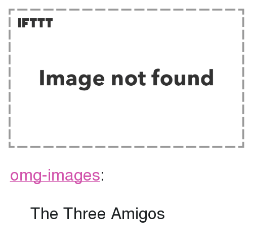 """three amigos: I IFTTT  Image not found <p><a href=""""https://omg-images.tumblr.com/post/166227207577/the-three-amigos"""" class=""""tumblr_blog"""">omg-images</a>:</p>  <blockquote><p>The Three Amigos</p></blockquote>"""