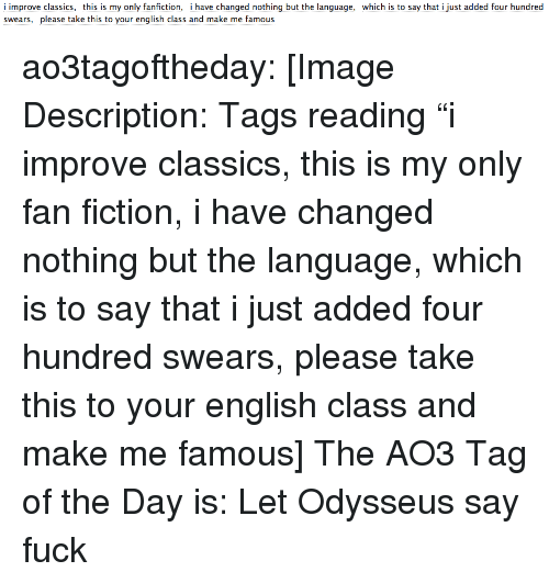 """Fanfiction, Target, and Tumblr: i improve classics, this is my only fanfiction, i have changed nothing but the language, which is to say that i just added four hundred  swears, please take this to your english class and make me famous ao3tagoftheday:  [Image Description: Tags reading """"i improve classics, this is my only fan fiction, i have changed nothing but the language, which is to say that i just added four hundred swears, please take this to your english class and make me famous]  The AO3 Tag of the Day is: Let Odysseus say fuck"""