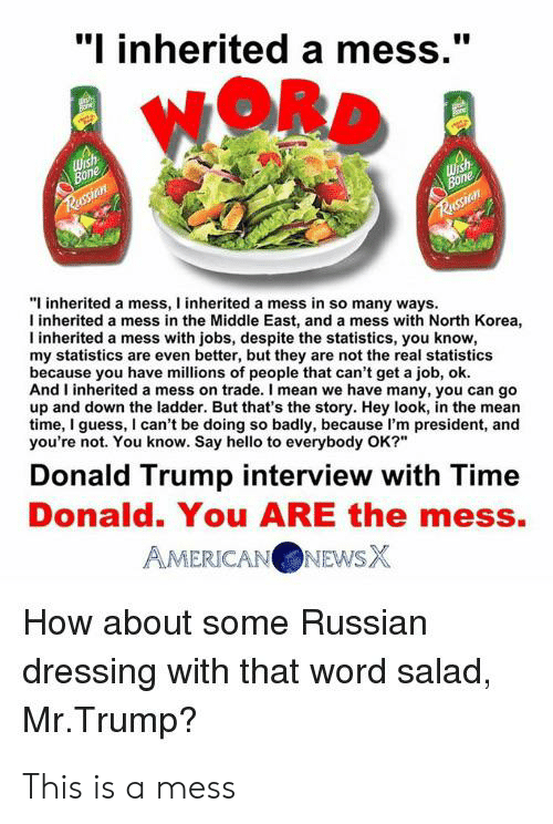 """Donald Trump, Hello, and North Korea: """"I inherited a mess.""""  NORD  Wish  Bone  Wish  Bone  Russian  Russion  """"I inherited a mess, I inherited a mess in so many ways.  I inherited a mess in the Middle East, and a mess with North Korea,  inherited a mess with jobs, despite the statistics, you know,  my statistics are even better, but they are not the real statistics  because you have millions of people that can't get a job, ok.  And I inherited a mess on trade. I mean we have many, you can go  up and down the ladder. But that's the story. Hey look, in the mean  time, I guess, I can't be doing so badly, because I'm president, and  you're not. You know. Say hello to everybody OK?""""  Donald Trump interview with Time  Donald. You ARE the mess.  AMERICANONEWSX  How about some Russian  dressing with that word salad,  Mr.Trump? This is a mess"""