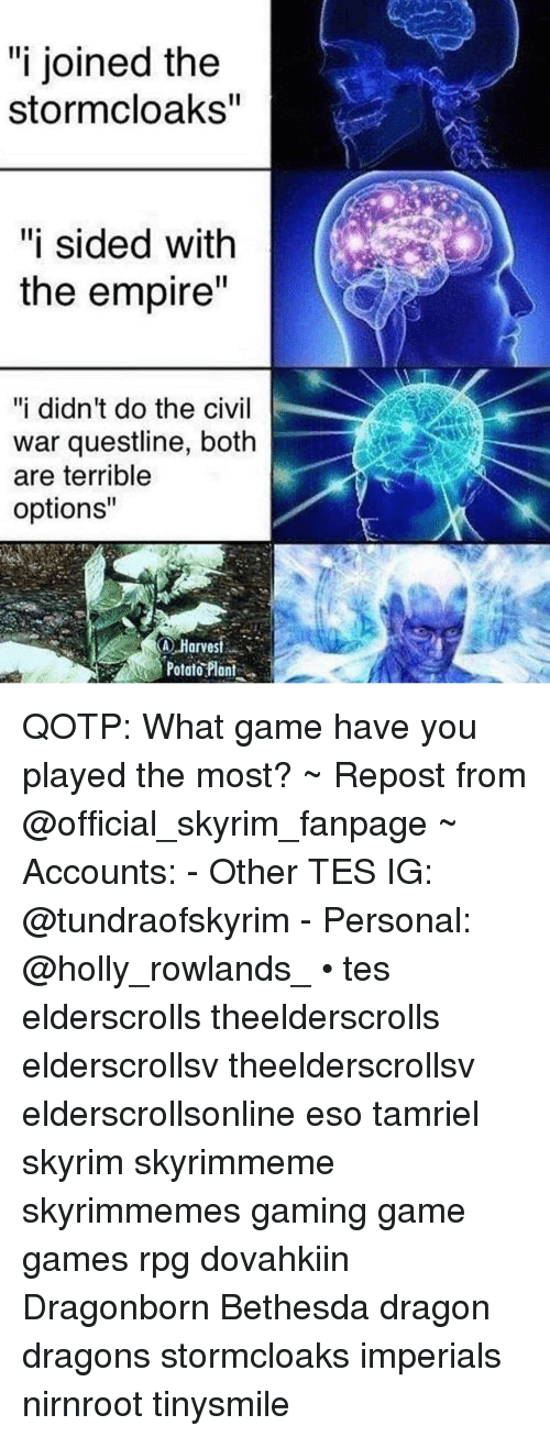 """Empire, Skyrim, and Civil War: """"i joined the  stormcloaks  """"i sided with  the empire  """"i didn't do the civil  war questline, both  are terrible  options""""  Harvest  Potar?lai. QOTP: What game have you played the most? ~ Repost from @official_skyrim_fanpage ~ Accounts: - Other TES IG: @tundraofskyrim - Personal: @holly_rowlands_ • tes elderscrolls theelderscrolls elderscrollsv theelderscrollsv elderscrollsonline eso tamriel skyrim skyrimmeme skyrimmemes gaming game games rpg dovahkiin Dragonborn Bethesda dragon dragons stormcloaks imperials nirnroot tinysmile"""