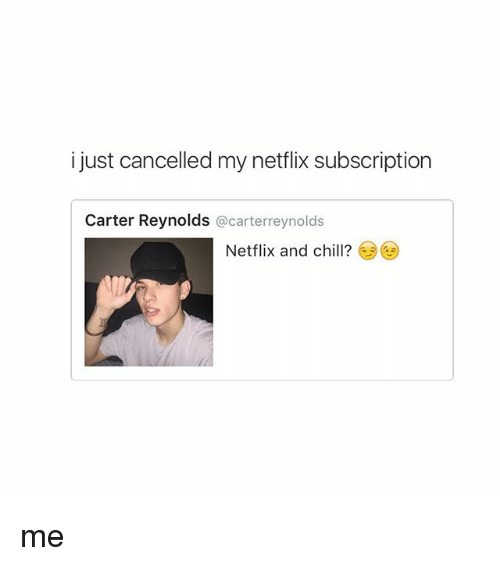 Chill, Netflix, and Netflix and Chill: i just cancelled my netflix subscription  Carter Reynolds  @carterreynolds  Netflix and chill? me