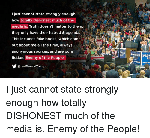 Books, Fake, and Anonymous: I just cannot state strongly enough  how totally dishonest much of the  media is. Truth doesn't matter to them,  they only have their hatred & agenda.  This includes fake books, which come  out about me all the time, always  anonymous sources, and are pure  fiction. Enemy of the People!  У @realDonaldTrump  OMISES  ADE  PROMISES PRON  KE I just cannot state strongly enough how totally DISHONEST much of the media is. Enemy of the People!