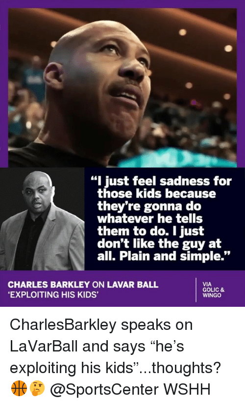 "Charles Barkley: ""I just feel sadness for  those kids because  they're gonna do  whatever he tells  them to do. I just  don't like the guy at  all. Plain and simple.""  CHARLES BARKLEY ON LAVAR BALL  EXPLOITING HIS KIDS'  VIA  GOLIC &  WINGO CharlesBarkley speaks on LaVarBall and says ""he's exploiting his kids""...thoughts? 🏀🤔 @SportsCenter WSHH"