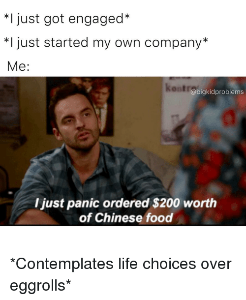 contemplate: I just got engaged  *I just started my own company  Me  abigkidproblems  ljust panic ordered $200 worth  of Chinese food *Contemplates life choices over eggrolls*