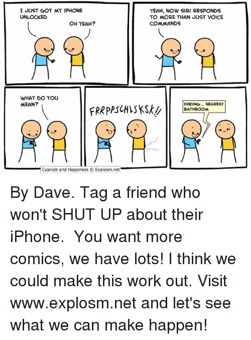 Yeah Now: I JUST GOT MY IPHONE  UNLOCKED  OH YEAH?  WHAT DO YOU  MEAN?  Cyanide and Happiness Explosm.net  YEAH, NOW SIRI RESPONDS  TO MORE THAN JUST VOICE  COMMANDS  FINDING... NEAREST  BATHROOM By Dave. Tag a friend who won't SHUT UP about their iPhone.⠀ ⠀ You want more comics, we have lots! I think we could make this work out. Visit www.explosm.net and let's see what we can make happen!