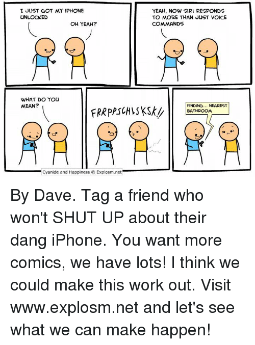 Yeah Now: I JUST GOT MY IPHONE  UNLOCKED  OH YEAH?  WHAT DO YOU  MEAN?  Cyanide and Happiness O Explosm.net  YEAH, NOW SIRI RESPONDS  TO MORE THAN JUST VOICE  COMMANDS  FINDING  NEAREST  BATHROOM By Dave. Tag a friend who won't SHUT UP about their dang iPhone.  You want more comics, we have lots! I think we could make this work out. Visit www.explosm.net and let's see what we can make happen!