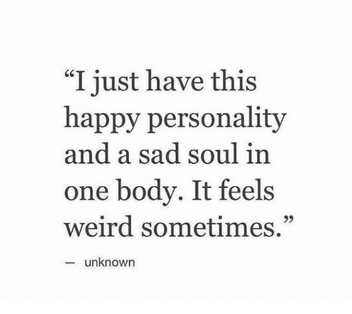"""Weird, Happy, and Sad: """"I just have this  happy personality  and a sad soul in  one body. It feels  weird sometimes.""""  93  unknown"""