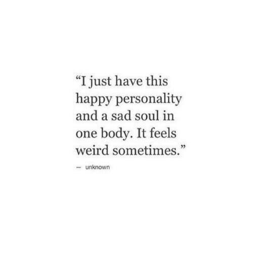 """Weird, Happy, and Sad: """"I just have this  happy personality  and a sad soul in  one body. It feels  weird sometimes.""""  32  -unknown"""