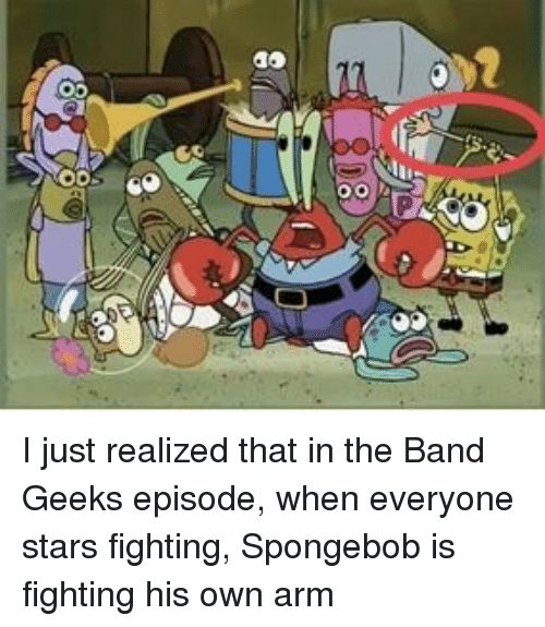 the band: I just realized that in the Band Geeks episode, when everyone stars fighting, Spongebob is fighting his own arm