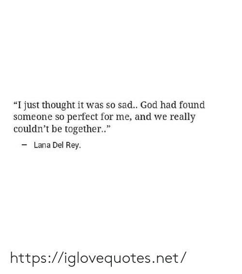 """God, Lana Del Rey, and Rey: """"I just thought it was so sad.. God had found  someone so perfect for me, and we really  couldn't be together.""""  Lana Del Rey https://iglovequotes.net/"""