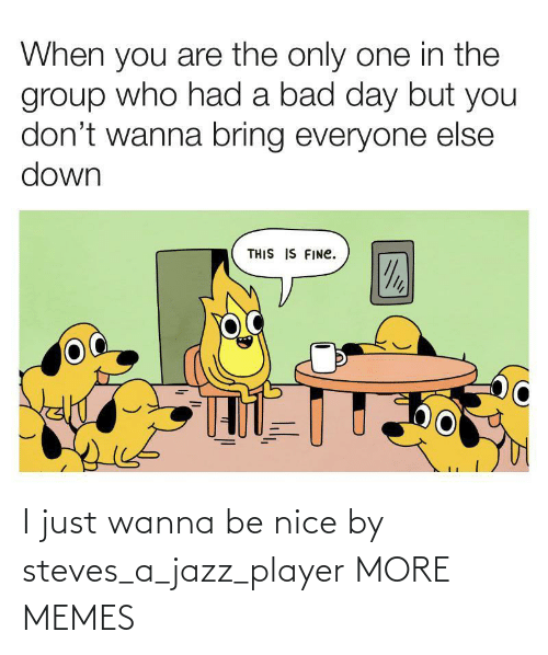 jazz: I just wanna be nice by steves_a_jazz_player MORE MEMES