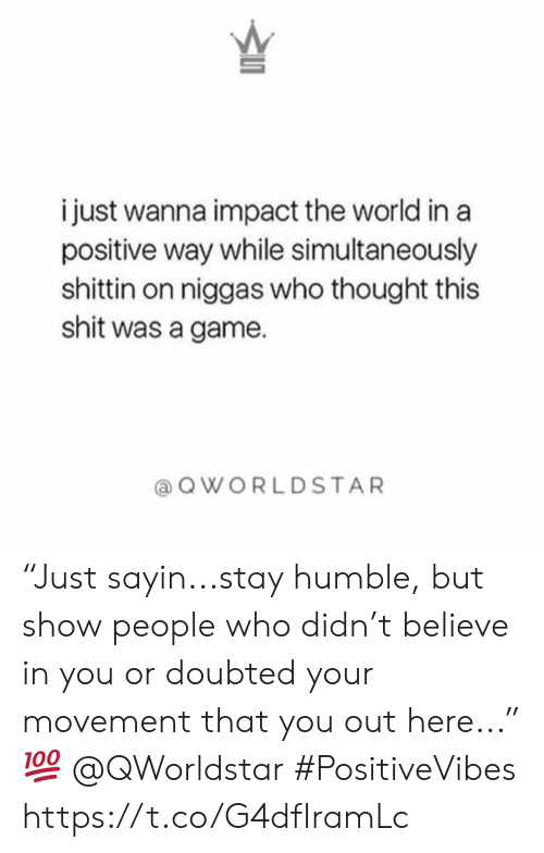 "Shit, Game, and Humble: i just wanna impact the world in a  positive way while simultaneously  shittin on niggas who thought this  shit was a game  QWORLDSTAR ""Just sayin...stay humble, but show people who didn't believe in you or doubted your movement that you out here..."" 💯 @QWorldstar #PositiveVibes https://t.co/G4dfIramLc"
