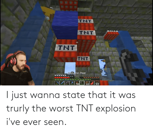 explosion: I just wanna state that it was trurly the worst TNT explosion i've ever seen.