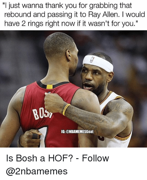 """rebounder: """"I just wanna thank you for grabbing that  rebound and passing it to Ray Allen. I would  have 2 rings right now if it wasn't for you.""""  IG: @NBAMEMESGoat Is Bosh a HOF? - Follow @2nbamemes"""