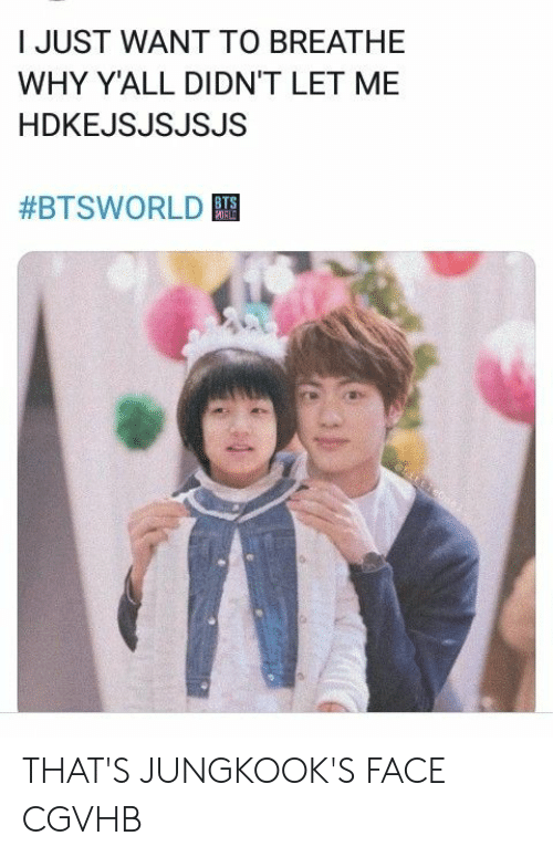 Why, Face, and Just: I JUST WANT TO BREATHE  WHY Y'ALL DIDN'T LET ME  HDKEJSJSJSJS  #BTSWORLD  ORLD THAT'S JUNGKOOK'S FACE CGVHB