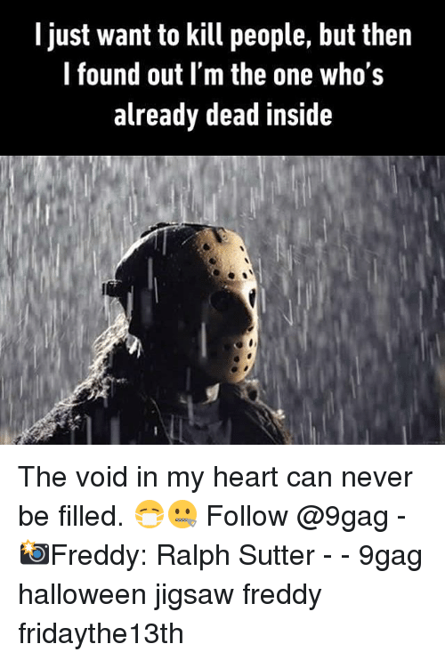 9gag, Halloween, and Memes: I just want to kill people, but then  l found out I'm the one who's  already dead inside The void in my heart can never be filled. 😷🤐 Follow @9gag - 📸Freddy: Ralph Sutter - - 9gag halloween jigsaw freddy fridaythe13th