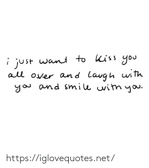 All Over: i just want to kiss you  all over and lavgh with  you and smile witn you. https://iglovequotes.net/