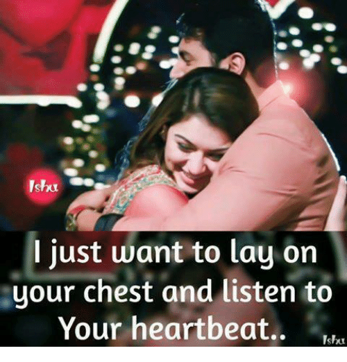 heartbeats: I just want to lay orn  your chest and listen to  Your heartbeat..