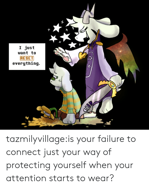 Tumblr, Blog, and Failure: I just  want to  RESET  everything. tazmilyvillage:is your failure to connect just your way of protecting yourself when your attention starts to wear?