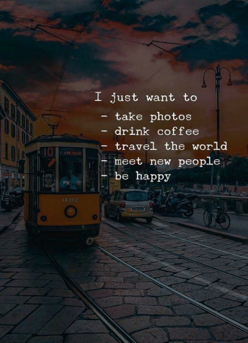 Coffee, Happy, and Travel: I just want to  take photos  drink coffee  travel the world  10  meet new people  be happy