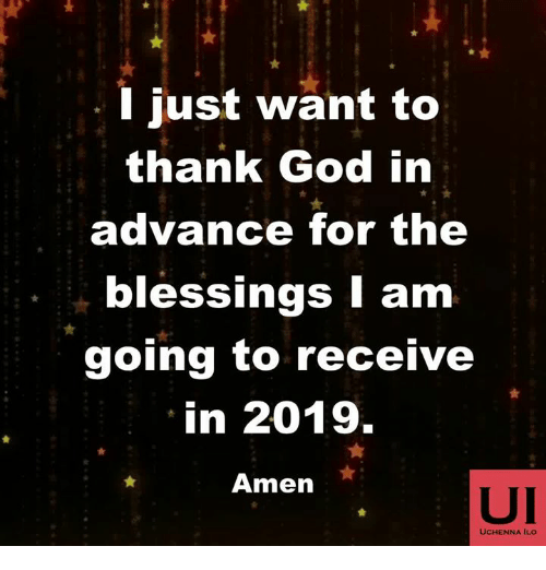God, Memes, and Blessings: . I just want to  thank God irn  advance for the  blessings I am  going to receive  in 2019.  Amen  UI  UCHENNA ILo