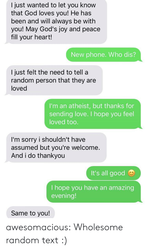 thankyou: I just wanted to let you know  that God loves you! He has  been and will always be with  you! May God's joy and peace  fill your heart!  New phone. Who dis?  I just felt the need to tell a  random person that they are  loved  I'm an atheist, but thanks for  sending love. I hope you feel  loved too.  I'm sorry i shouldn't have  assumed but you're welcome  And i do thankyou  It's all good  I hope you have an  evening!  amazing  Same to you! awesomacious:  Wholesome random text :)