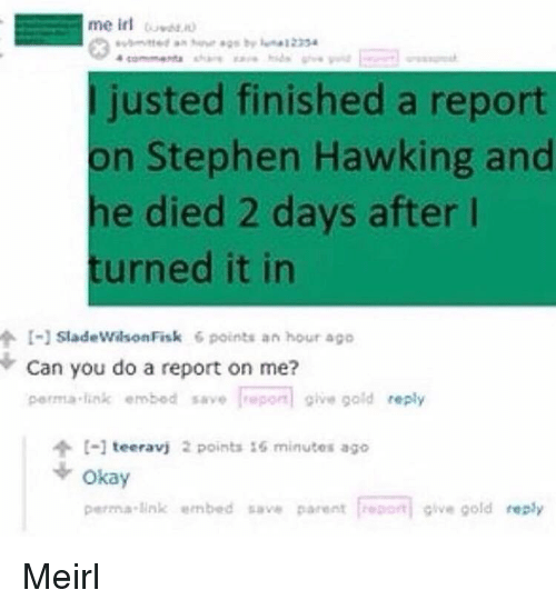 fisk: I justed finished a report  on Stephen Hawking and  he died 2 days after l  turned it in  个1-1 sladewilson Fisk 6 points an hour ago  Can you do a report on me?  perma·link embed save |repo give gold reply  个[-] teeravj 2 points 16 minutes ago  + okay  perma-link embed save parent froport give gold reply Meirl