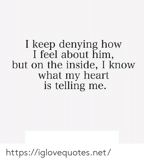 How I Feel: I keep denying how  I feel about him,  but on the inside, I know  what my heart  is telling me. https://iglovequotes.net/