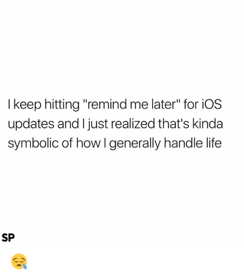 """Life, How, and Ios: I keep hitting """"remind me later"""" for iOS  updates and I just realized that's kinda  symbolic of how l generally handle life  SP 😪"""
